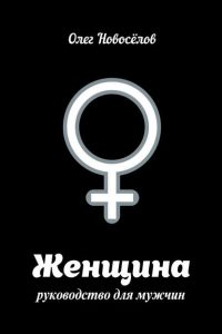 Женщина. Руководство для мужчин. Олег Новоселов