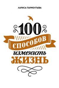 100 способов изменить жизнь. Часть 1. Лариса Парфентьева