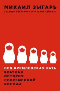 Вся кремлевская рать. Краткая история современной России. Михаил Зыгарь