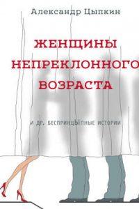 Женщины непреклонного возраста и др. беспринцЫпные рассказы. Александр Цыпкин