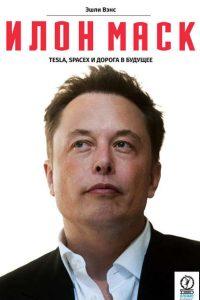 Илон Маск: Tesla, SpaceX и дорога в будущее. Эшли Вэнс