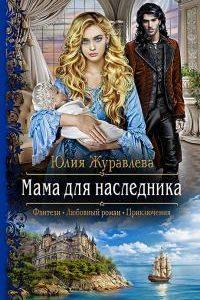 Мама для наследника. Юлия Журавлева