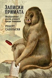Записки примата: Необычайная жизнь ученого среди павианов. Роберт Сапольски