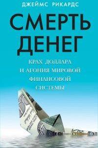 Смерть денег. Крах доллара и агония мировой финансовой системы. Джеймс Рикардс