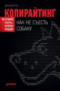 Копирайтинг: как не съесть собаку. Создаем тексты, которые продают. Дмитрий Кот