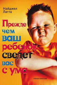 Прежде чем ваш ребенок сведет вас с ума. Найджел Латта