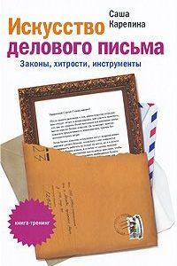 Искусство делового письма. Законы, хитрости, инструменты. Саша Карепина